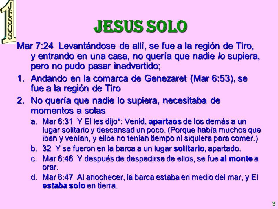 3 JESUS SOLO Mar 7:24 Levantándose de allí, se fue a la región de Tiro, y entrando en una casa, no quería que nadie lo supiera, pero no pudo pasar ina