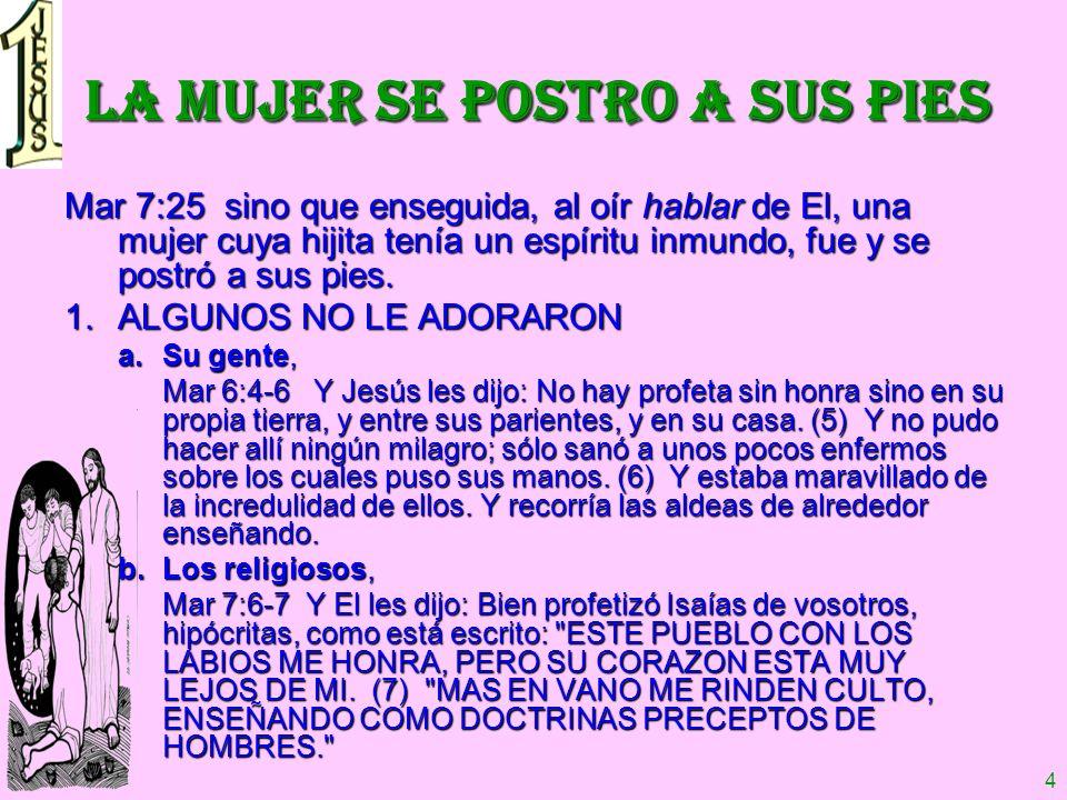 4 LA MUJER SE POSTRO A SUS PIES Mar 7:25 sino que enseguida, al oír hablar de El, una mujer cuya hijita tenía un espíritu inmundo, fue y se postró a s