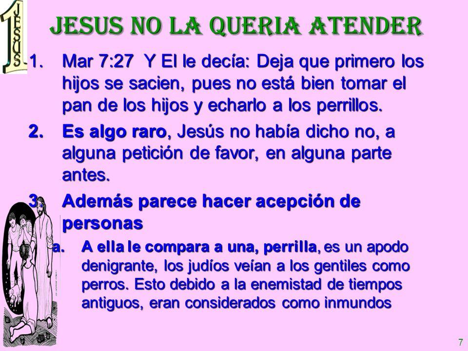 7 JESUS NO LA QUERIA ATENDER 1.Mar 7:27 Y El le decía: Deja que primero los hijos se sacien, pues no está bien tomar el pan de los hijos y echarlo a l