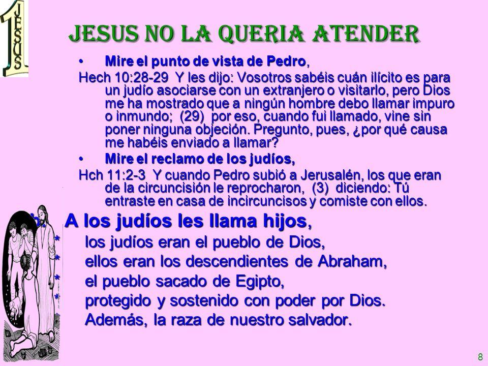 8 JESUS NO LA QUERIA ATENDER Mire el punto de vista de Pedro,Mire el punto de vista de Pedro, Hech 10:28-29 Y les dijo: Vosotros sabéis cuán ilícito e