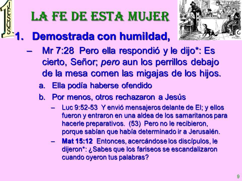 9 LA FE DE ESTA MUJER 1.Demostrada con humildad, –Mr 7:28 Pero ella respondió y le dijo*: Es cierto, Señor; pero aun los perrillos debajo de la mesa c