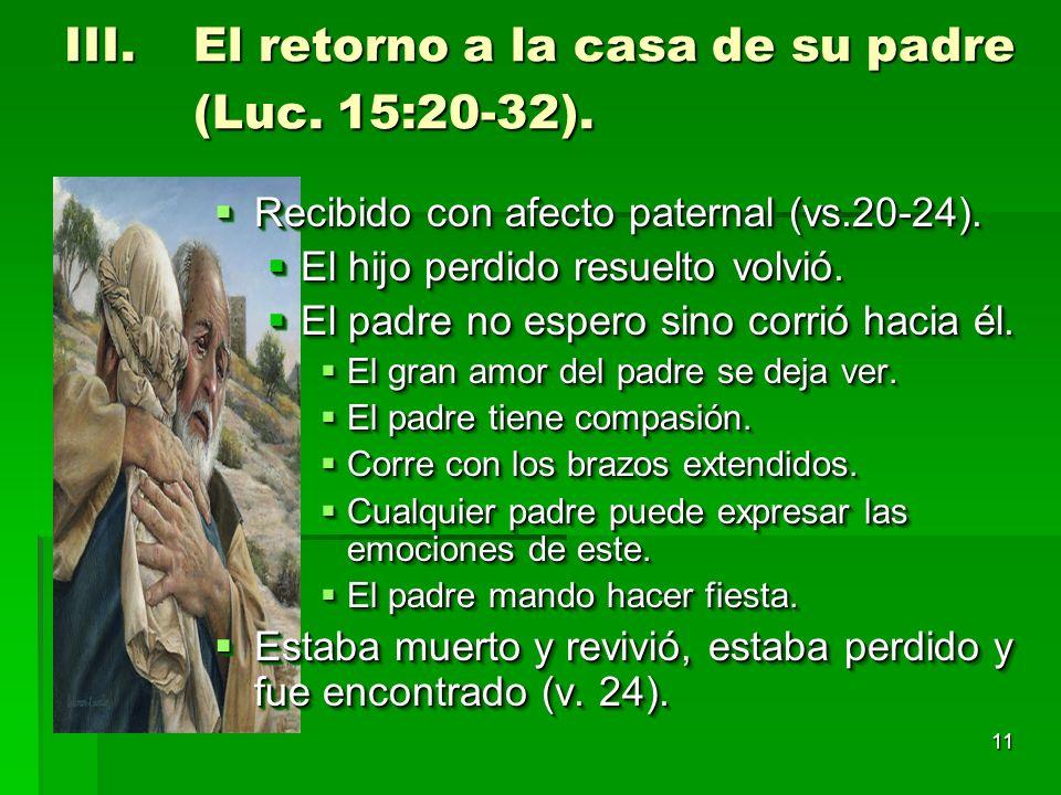 11 III.El retorno a la casa de su padre (Luc. 15:20-32). Recibido con afecto paternal (vs.20-24). Recibido con afecto paternal (vs.20-24). El hijo per