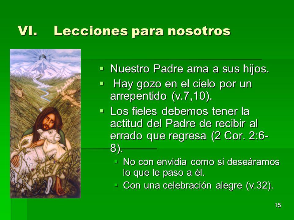 15 VI.Lecciones para nosotros Nuestro Padre ama a sus hijos. Nuestro Padre ama a sus hijos. Hay gozo en el cielo por un arrepentido (v.7,10). Hay gozo
