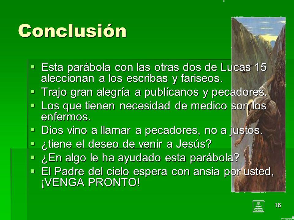 16 Conclusión Esta parábola con las otras dos de Lucas 15 aleccionan a los escribas y fariseos. Esta parábola con las otras dos de Lucas 15 aleccionan