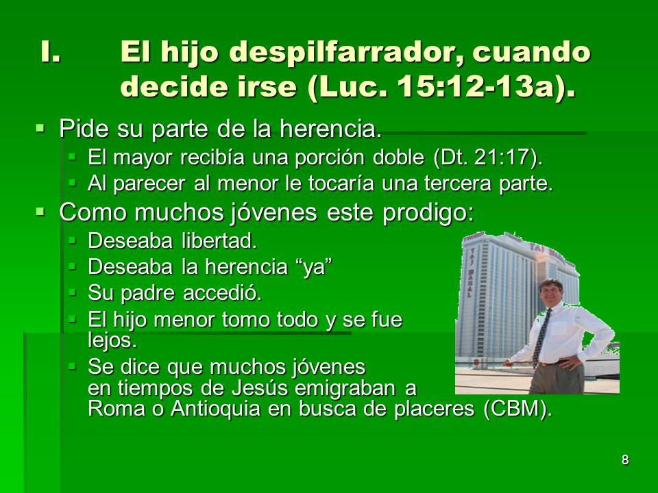 8 I.El hijo despilfarrador, cuando decide irse (Luc. 15:12-13a). Pide su parte de la herencia. Pide su parte de la herencia. El mayor recibía una porc