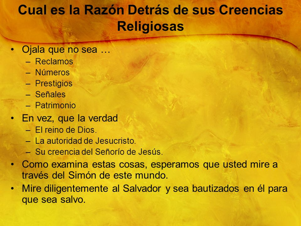 12 Cual es la Razón Detrás de sus Creencias Religiosas Ojala que no sea … –Reclamos –Números –Prestigios –Señales –Patrimonio En vez, que la verdad –E