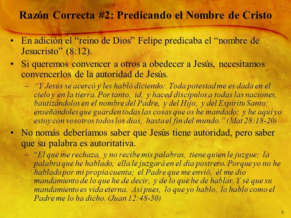 9 Razón Correcta #2: Predicando el Nombre de Cristo En adición el reino de Dios Felipe predicaba el nombre de Jesucristo (8:12). Si queremos convencer