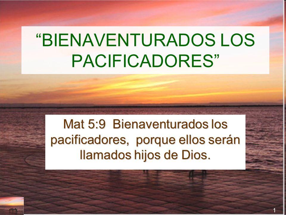 1 BIENAVENTURADOS LOS PACIFICADORES Mat 5:9 Bienaventurados los pacificadores, porque ellos serán llamados hijos de Dios.