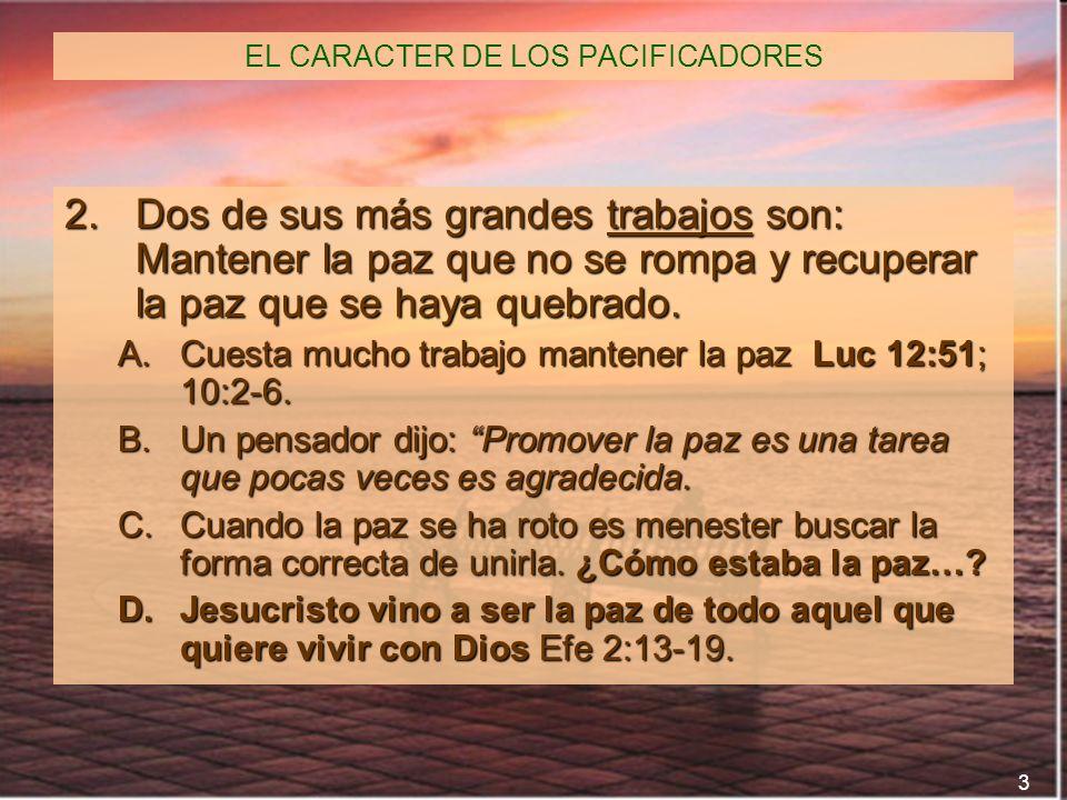 3 EL CARACTER DE LOS PACIFICADORES 2.Dos de sus más grandes trabajos son: Mantener la paz que no se rompa y recuperar la paz que se haya quebrado. A.C