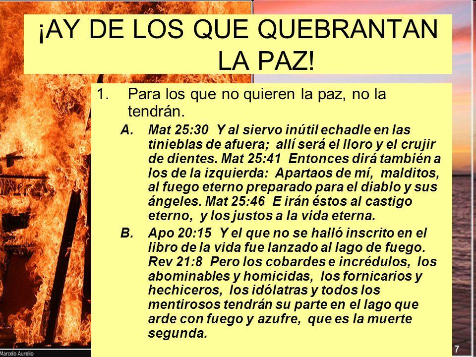7 ¡AY DE LOS QUE QUEBRANTAN LA PAZ! 1. 1.Para los que no quieren la paz, no la tendrán. A. A.Mat 25:30 Y al siervo inútil echadle en las tinieblas de