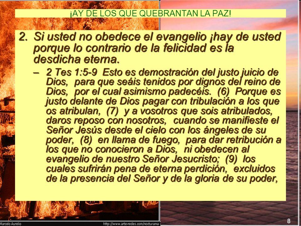 8 ¡AY DE LOS QUE QUEBRANTAN LA PAZ! 2.Si usted no obedece el evangelio ¡hay de usted porque lo contrario de la felicidad es la desdicha eterna. –2 Tes