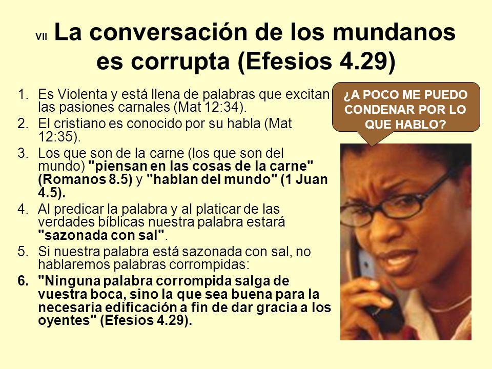 VII La conversación de los mundanos es corrupta (Efesios 4.29) 1.Es Violenta y está llena de palabras que excitan las pasiones carnales (Mat 12:34). 2