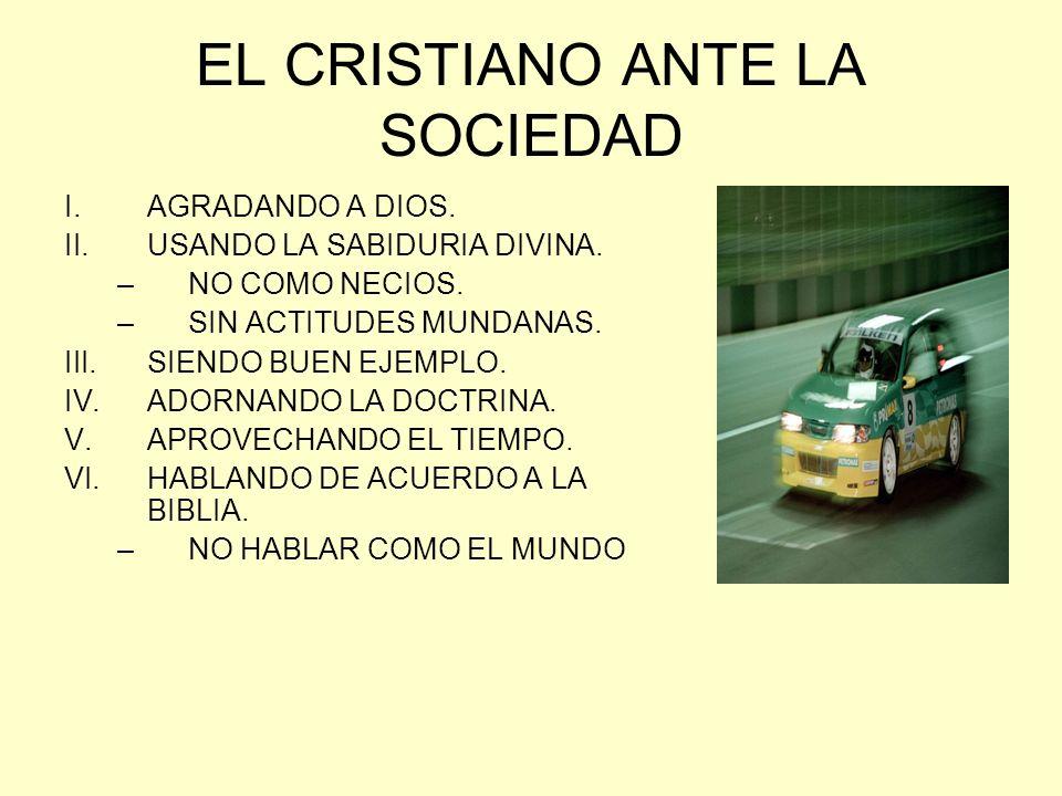 EL CRISTIANO ANTE LA SOCIEDAD I.AGRADANDO A DIOS. II.USANDO LA SABIDURIA DIVINA. –NO COMO NECIOS. –SIN ACTITUDES MUNDANAS. III.SIENDO BUEN EJEMPLO. IV