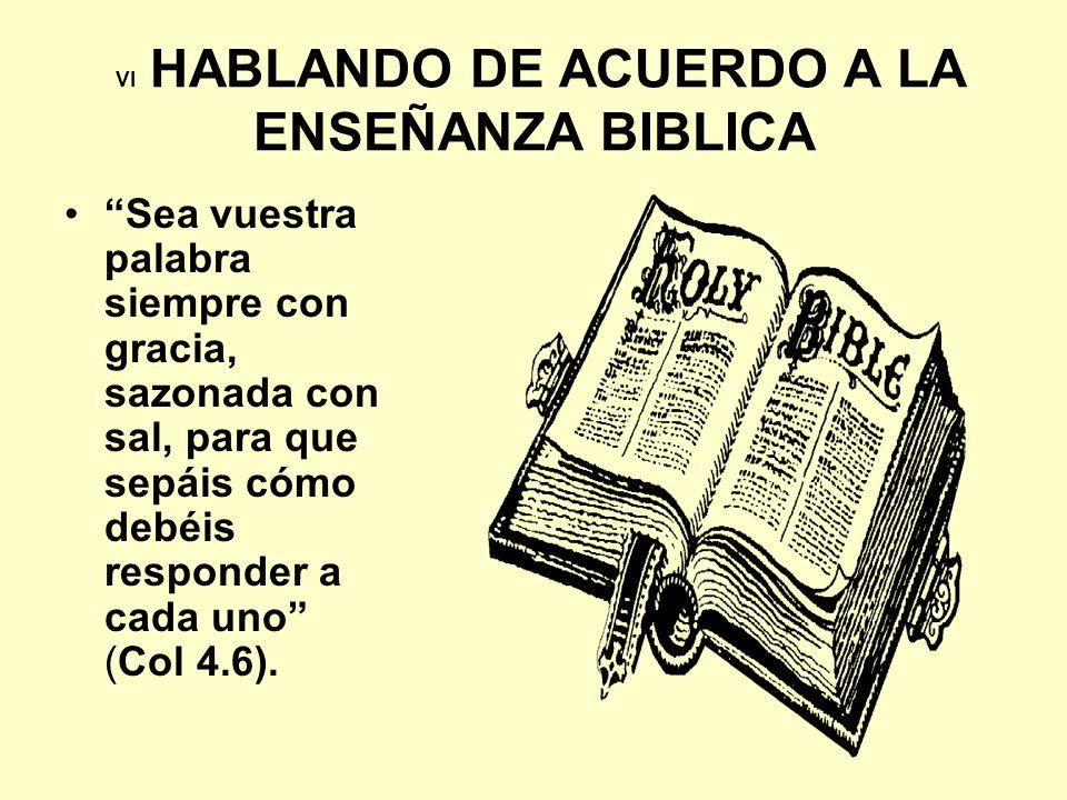 VI HABLANDO DE ACUERDO A LA ENSEÑANZA BIBLICA Sea vuestra palabra siempre con gracia, sazonada con sal, para que sepáis cómo debéis responder a cada u