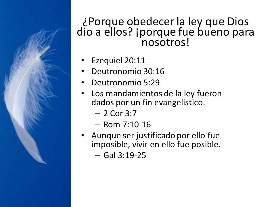 ¿Porque obedecer la ley que Dios dio a ellos? ¡porque fue bueno para nosotros! Ezequiel 20:11 Deutronomio 30:16 Deutronomio 5:29 Los mandamientos de l