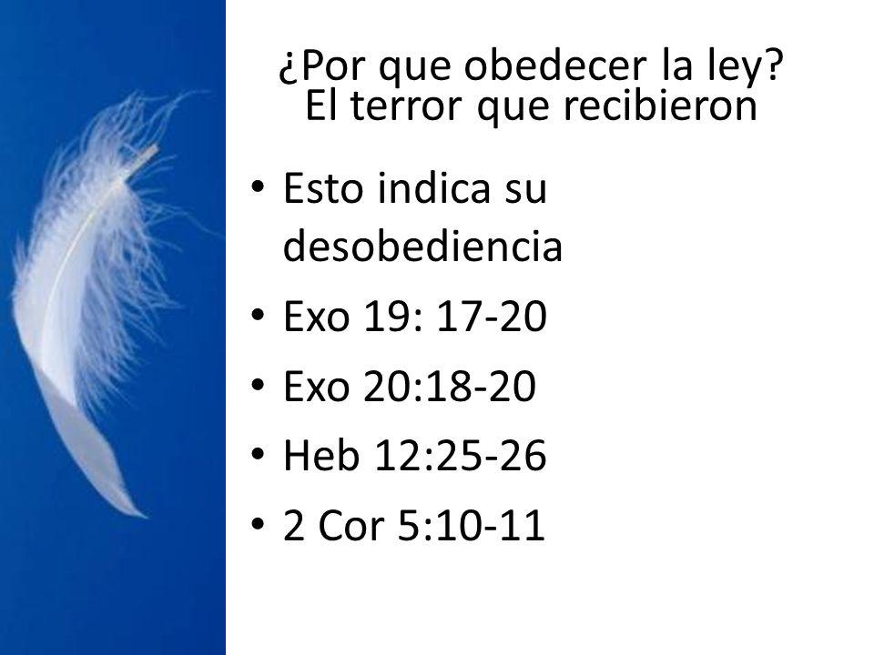 ¿Por que obedecer la ley? El terror que recibieron Esto indica su desobediencia Exo 19: 17-20 Exo 20:18-20 Heb 12:25-26 2 Cor 5:10-11