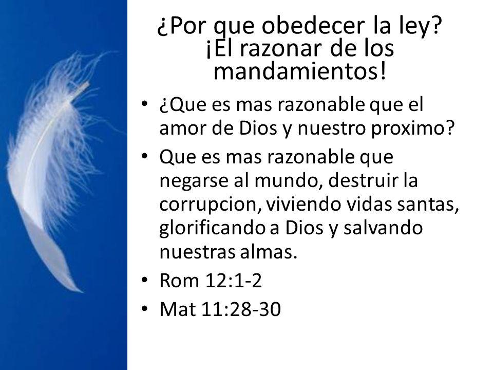 ¿Por que obedecer la ley? ¡El razonar de los mandamientos! ¿Que es mas razonable que el amor de Dios y nuestro proximo? Que es mas razonable que negar