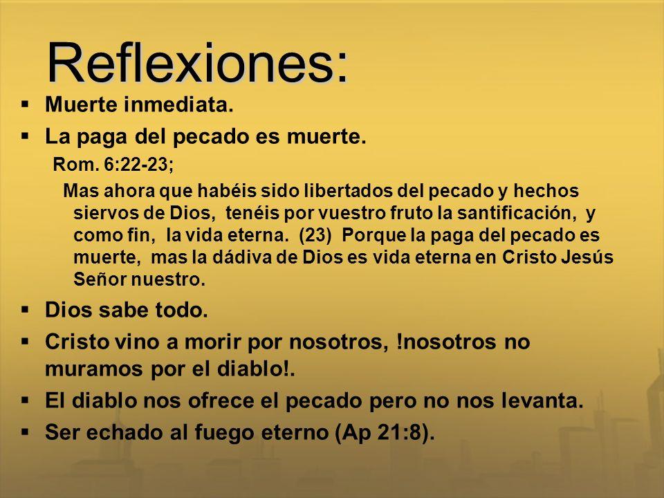 Reflexiones: Muerte inmediata. La paga del pecado es muerte. Rom. 6:22-23; Mas ahora que habéis sido libertados del pecado y hechos siervos de Dios, t