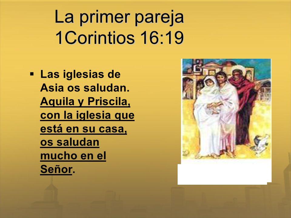 La primer pareja 1Corintios 16:19 Las iglesias de Asia os saludan. Aquila y Priscila, con la iglesia que está en su casa, os saludan mucho en el Señor