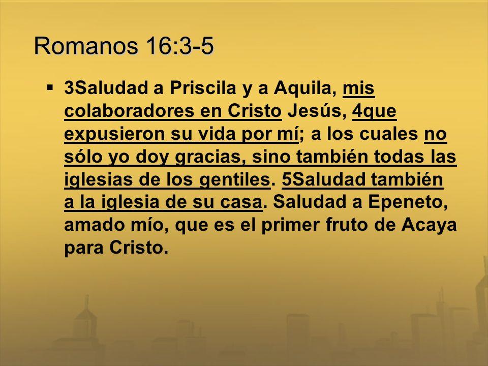 Romanos 16:3-5 3Saludad a Priscila y a Aquila, mis colaboradores en Cristo Jesús, 4que expusieron su vida por mí; a los cuales no sólo yo doy gracias,