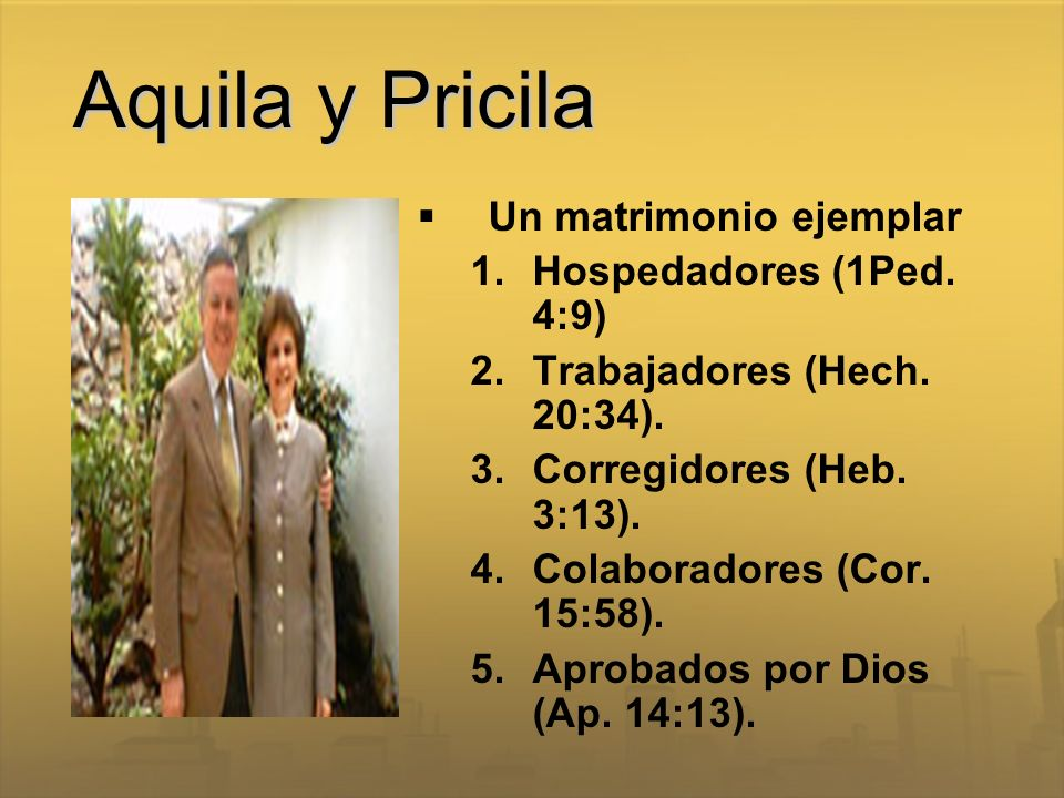 Aquila y Pricila Un matrimonio ejemplar 1.Hospedadores (1Ped. 4:9) 2.Trabajadores (Hech. 20:34). 3.Corregidores (Heb. 3:13). 4.Colaboradores (Cor. 15: