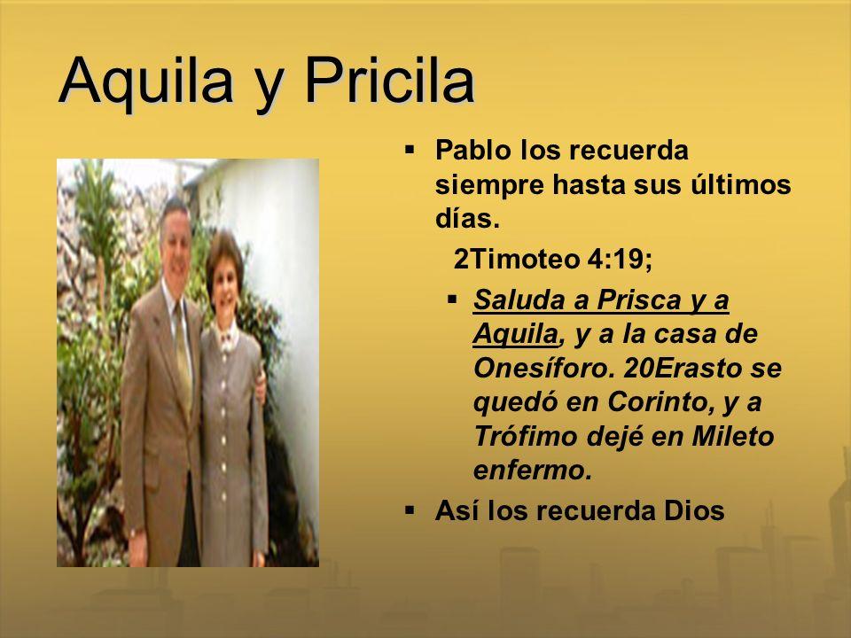 Aquila y Pricila Pablo los recuerda siempre hasta sus últimos días. 2Timoteo 4:19; Saluda a Prisca y a Aquila, y a la casa de Onesíforo. 20Erasto se q