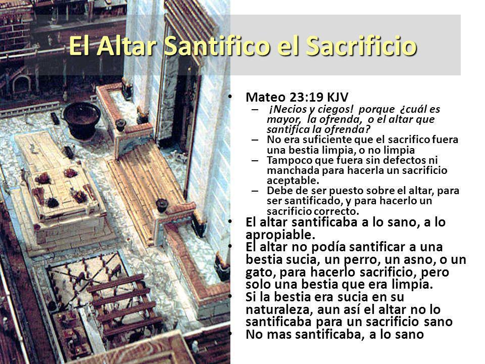 El Altar Santifico el Sacrificio Mateo 23:19 KJV – ¡Necios y ciegos! porque ¿cuál es mayor, la ofrenda, o el altar que santifica la ofrenda? – No era