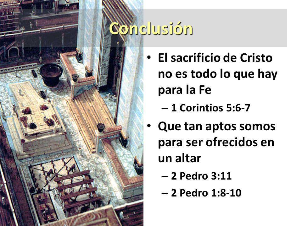 Conclusión El sacrificio de Cristo no es todo lo que hay para la Fe – 1 Corintios 5:6-7 Que tan aptos somos para ser ofrecidos en un altar – 2 Pedro 3