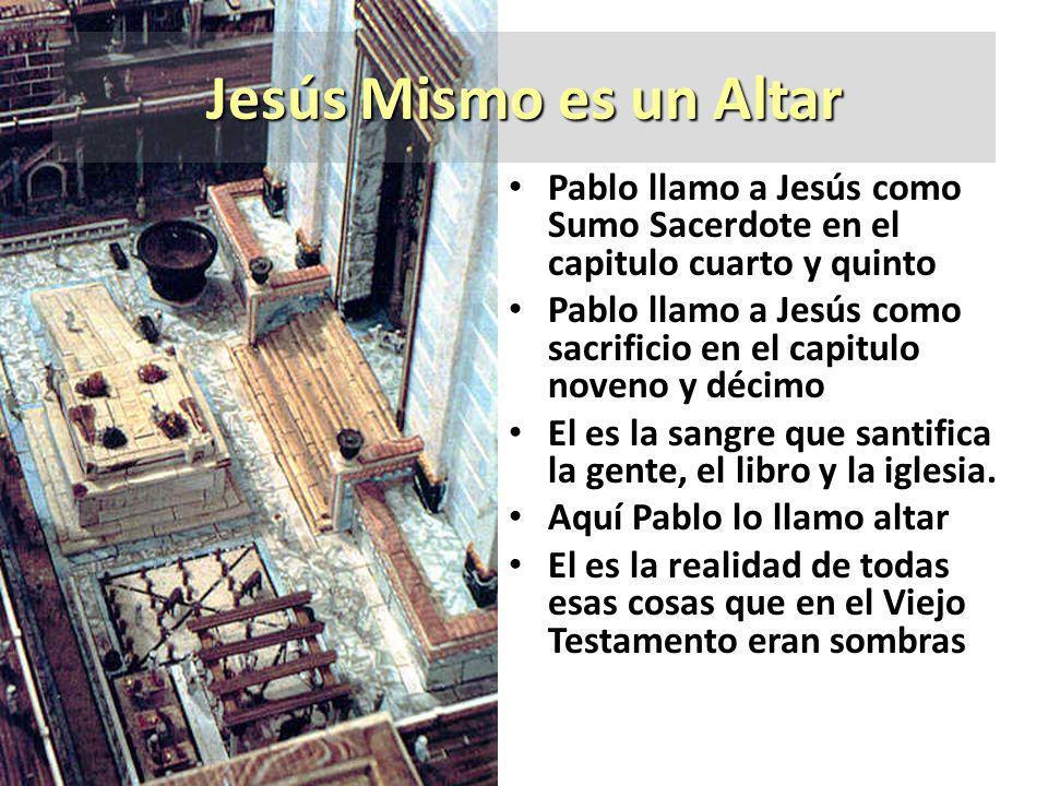 Jesús Mismo es un Altar Pablo llamo a Jesús como Sumo Sacerdote en el capitulo cuarto y quinto Pablo llamo a Jesús como sacrificio en el capitulo nove