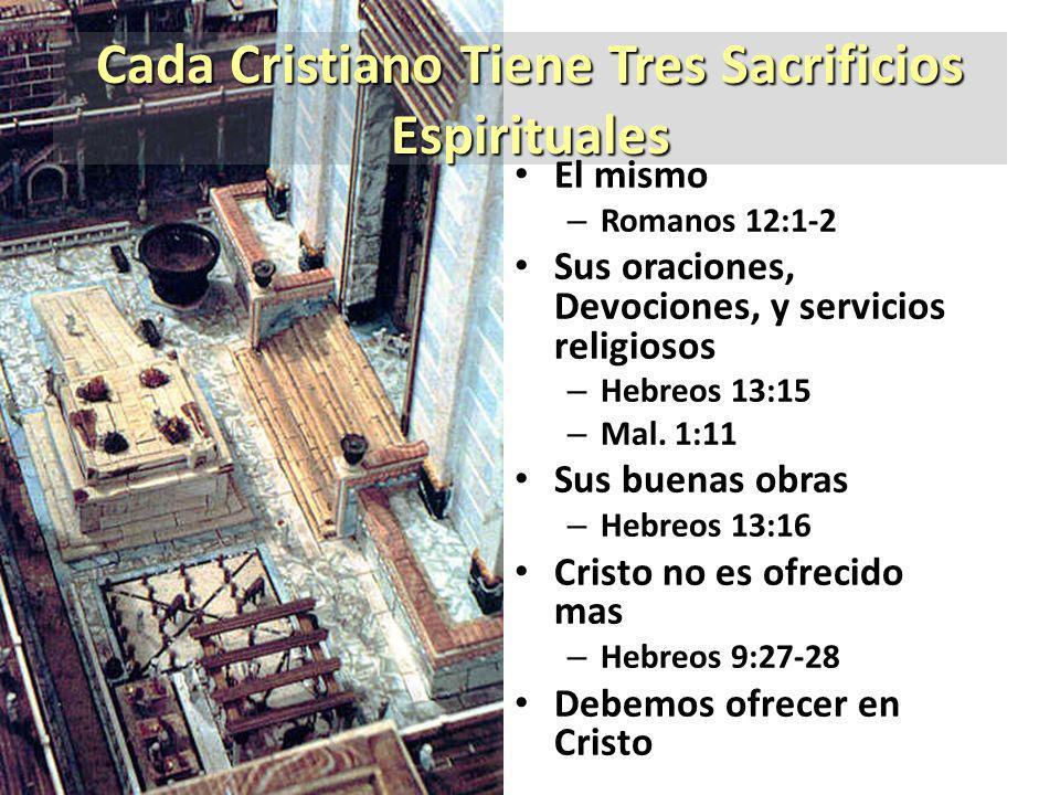 Cada Cristiano Tiene Tres Sacrificios Espirituales El mismo – Romanos 12:1-2 Sus oraciones, Devociones, y servicios religiosos – Hebreos 13:15 – Mal.