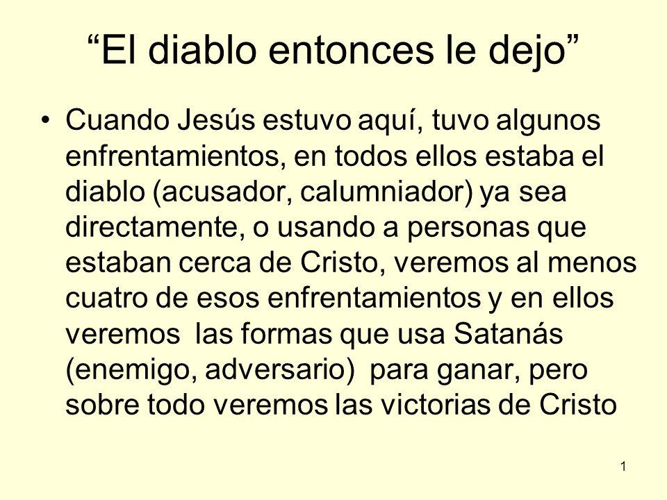 1 El diablo entonces le dejo Cuando Jesús estuvo aquí, tuvo algunos enfrentamientos, en todos ellos estaba el diablo (acusador, calumniador) ya sea di