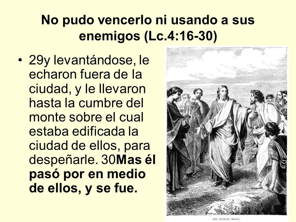 10 No pudo vencerlo ni usando a sus enemigos (Lc.4:16-30) 29y levantándose, le echaron fuera de la ciudad, y le llevaron hasta la cumbre del monte sob