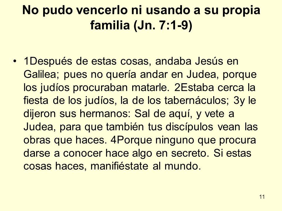 11 No pudo vencerlo ni usando a su propia familia (Jn. 7:1-9) 1Después de estas cosas, andaba Jesús en Galilea; pues no quería andar en Judea, porque