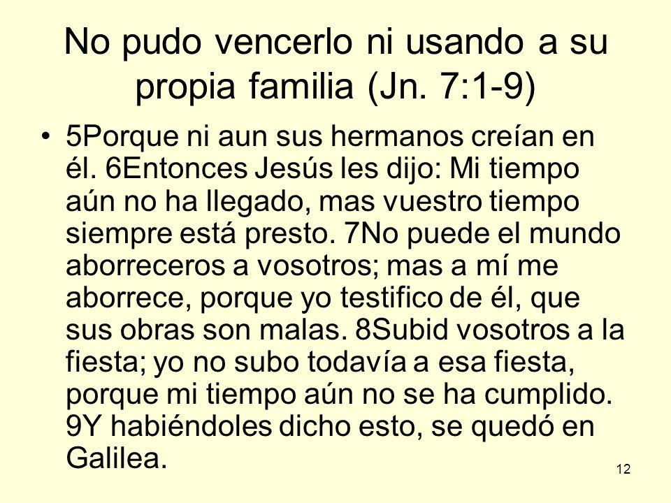 12 No pudo vencerlo ni usando a su propia familia (Jn. 7:1-9) 5Porque ni aun sus hermanos creían en él. 6Entonces Jesús les dijo: Mi tiempo aún no ha