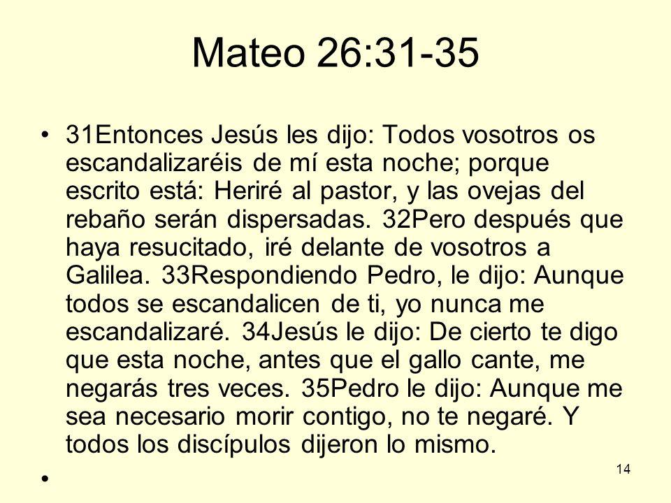 14 Mateo 26:31-35 31Entonces Jesús les dijo: Todos vosotros os escandalizaréis de mí esta noche; porque escrito está: Heriré al pastor, y las ovejas d