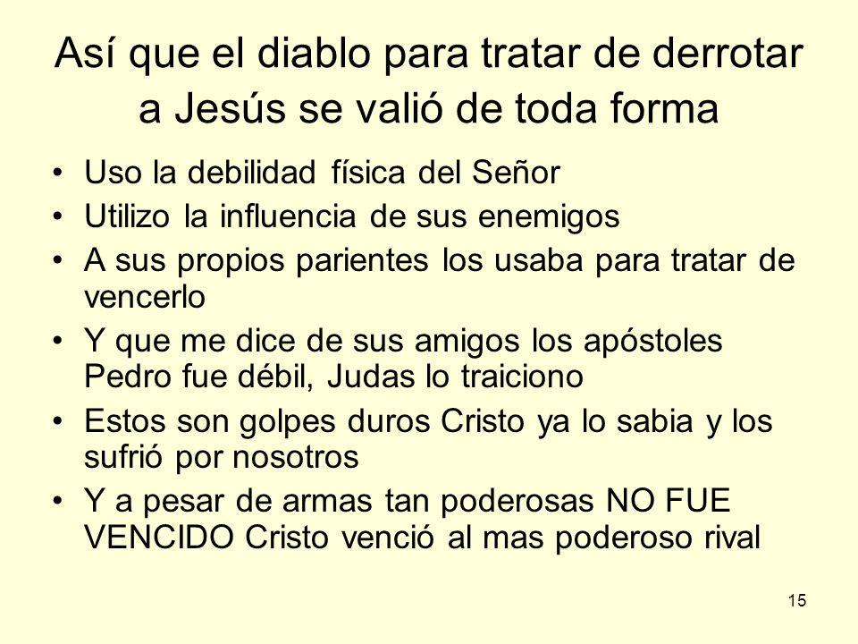 15 Así que el diablo para tratar de derrotar a Jesús se valió de toda forma Uso la debilidad física del Señor Utilizo la influencia de sus enemigos A