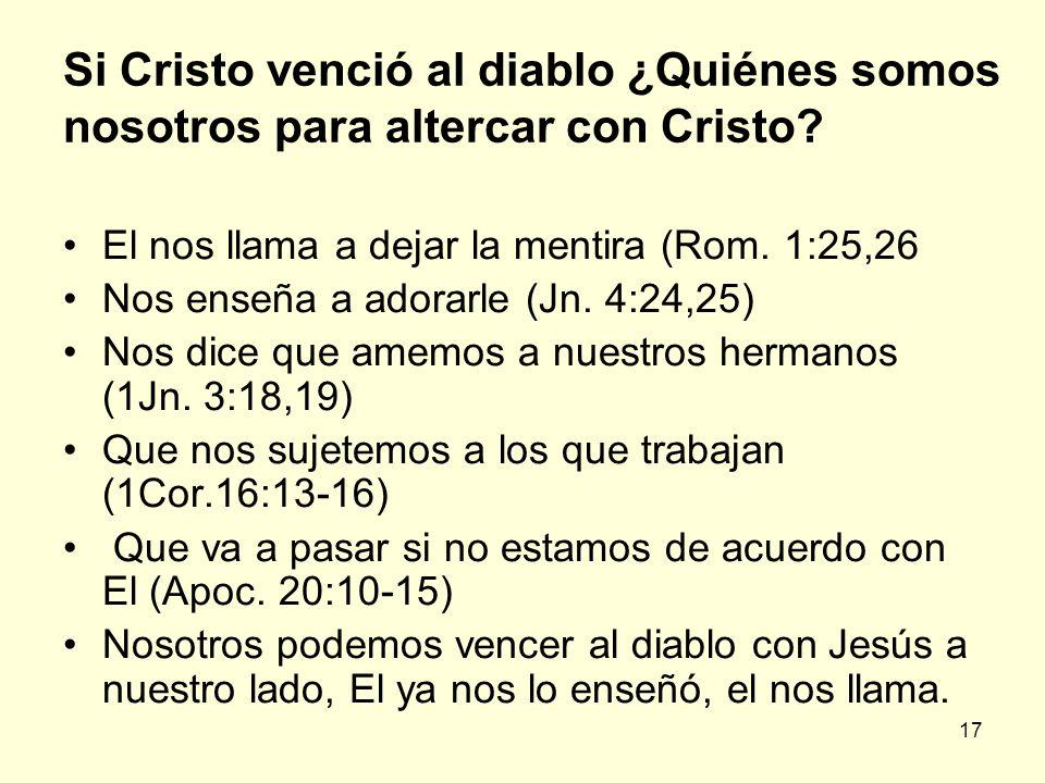 17 Si Cristo venció al diablo ¿Quiénes somos nosotros para altercar con Cristo? El nos llama a dejar la mentira (Rom. 1:25,26 Nos enseña a adorarle (J