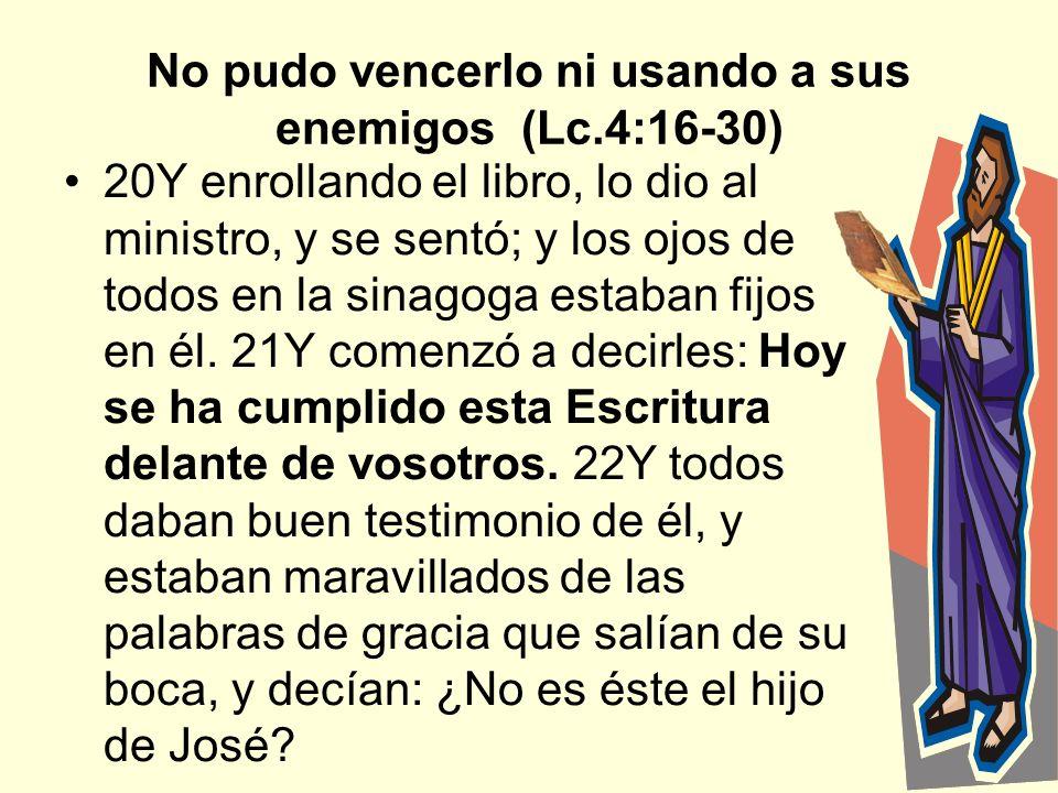 6 No pudo vencerlo ni usando a sus enemigos (Lc.4:16-30) 20Y enrollando el libro, lo dio al ministro, y se sentó; y los ojos de todos en la sinagoga e