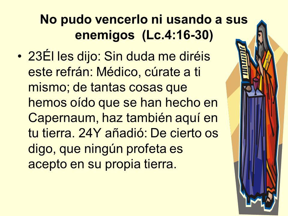 7 No pudo vencerlo ni usando a sus enemigos (Lc.4:16-30) 23Él les dijo: Sin duda me diréis este refrán: Médico, cúrate a ti mismo; de tantas cosas que