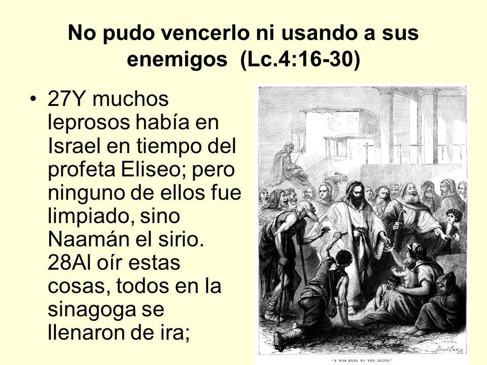 10 No pudo vencerlo ni usando a sus enemigos (Lc.4:16-30) 29y levantándose, le echaron fuera de la ciudad, y le llevaron hasta la cumbre del monte sobre el cual estaba edificada la ciudad de ellos, para despeñarle.