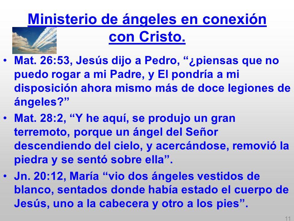 11 Ministerio de ángeles en conexión con Cristo. Mat. 26:53, Jesús dijo a Pedro, ¿piensas que no puedo rogar a mi Padre, y El pondría a mi disposición