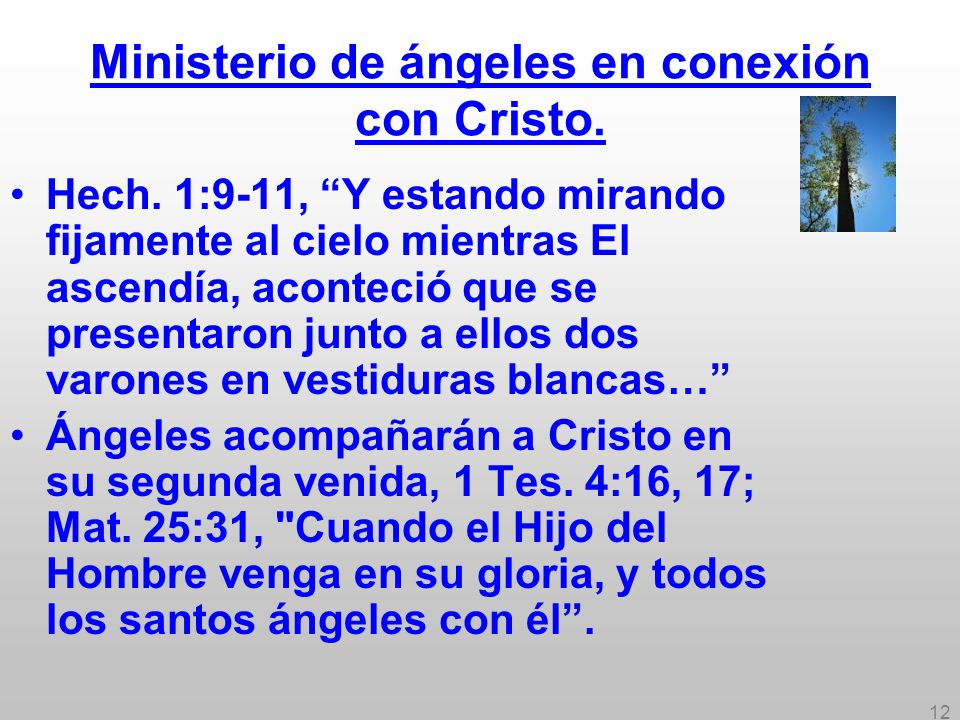 12 Ministerio de ángeles en conexión con Cristo. Hech. 1:9-11, Y estando mirando fijamente al cielo mientras El ascendía, aconteció que se presentaron
