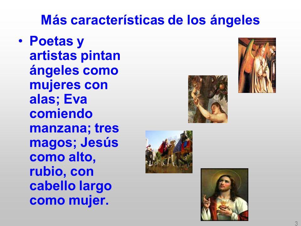 3 Más características de los ángeles Poetas y artistas pintan ángeles como mujeres con alas; Eva comiendo manzana; tres magos; Jesús como alto, rubio,