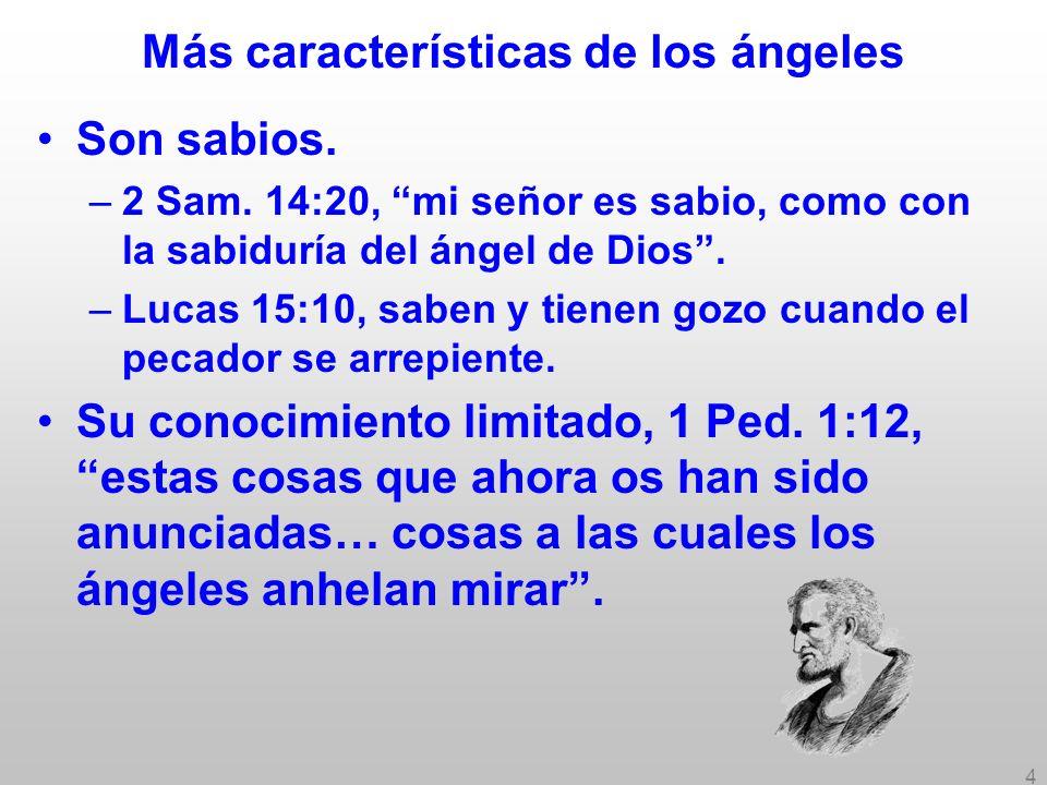 4 Más características de los ángeles Son sabios. –2 Sam. 14:20, mi señor es sabio, como con la sabiduría del ángel de Dios. –Lucas 15:10, saben y tien