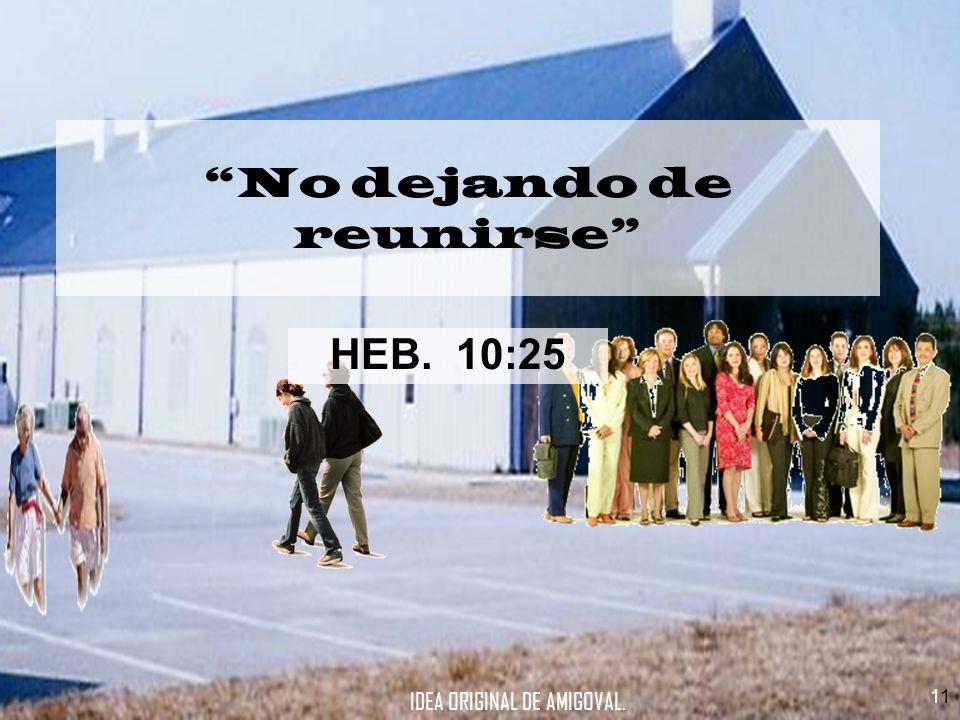 1 HEB. 10:25 No dejando de reunirse IDEA ORIGINAL DE AMIGOVAL.