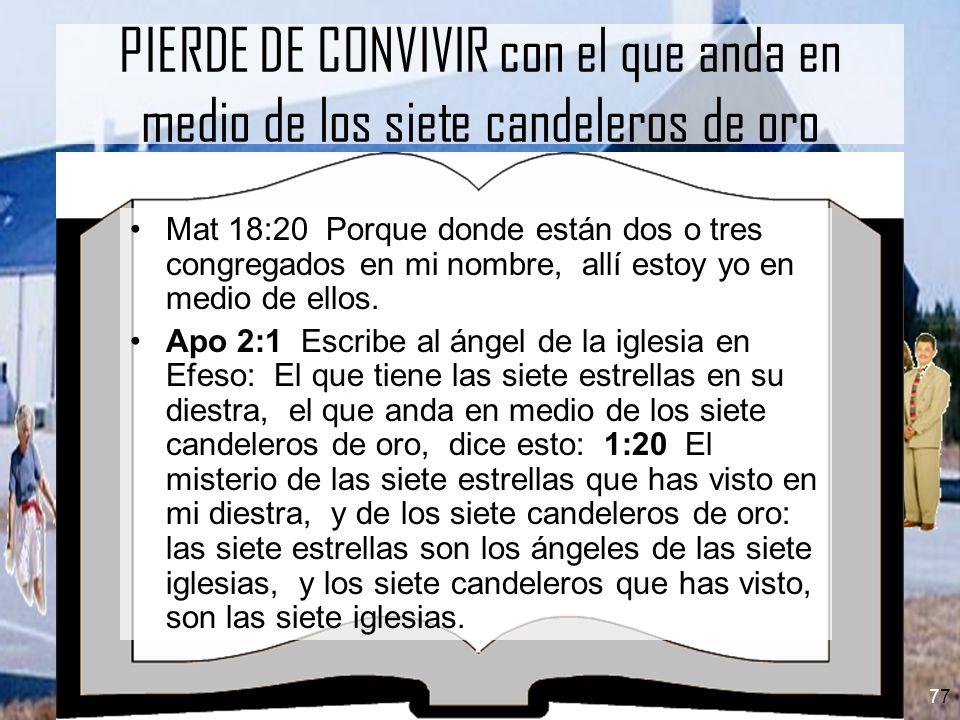 7 PIERDE DE CONVIVIR con el que anda en medio de los siete candeleros de oro Mat 18:20 Porque donde están dos o tres congregados en mi nombre, allí es