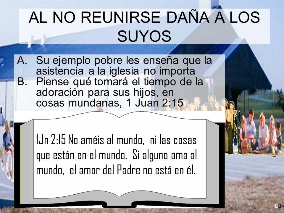 8 AL NO REUNIRSE DAÑA A LOS SUYOS A.Su ejemplo pobre les enseña que la asistencia a la iglesia no importa B.Piense qué tomará el tiempo de la adoració