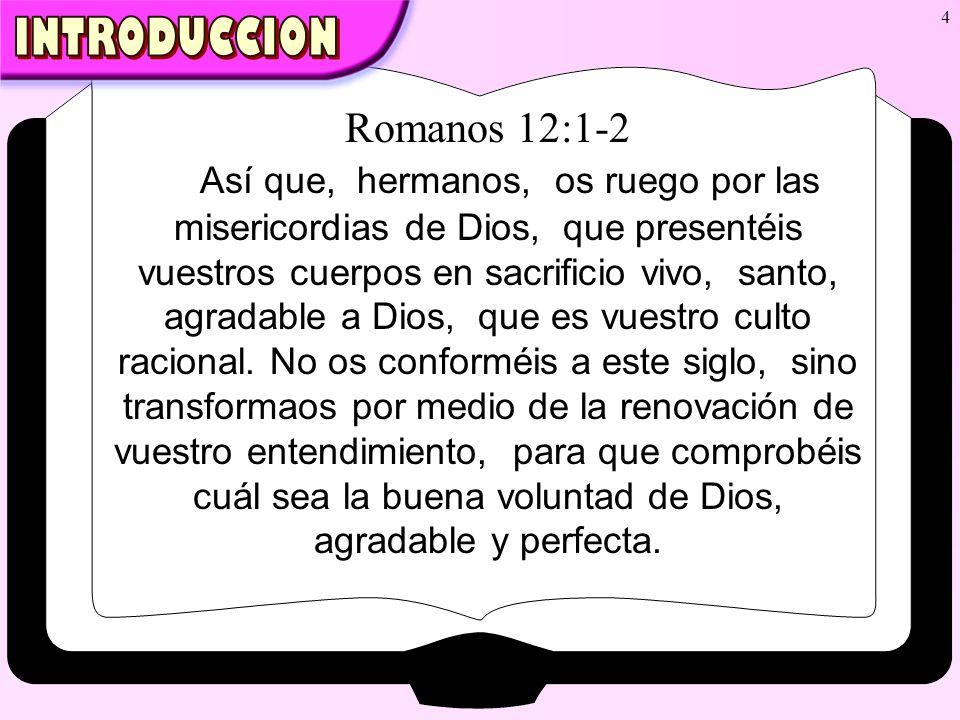 4 Romanos 12:1-2 Así que, hermanos, os ruego por las misericordias de Dios, que presentéis vuestros cuerpos en sacrificio vivo, santo, agradable a Dio
