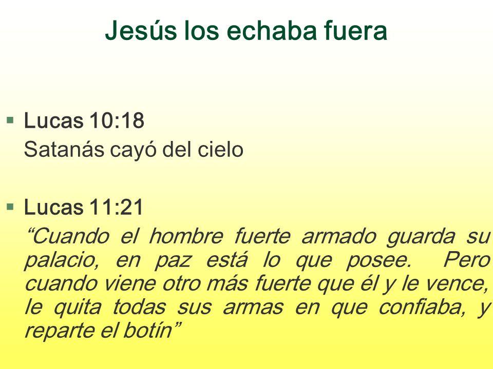 Jesús los echaba fuera §Lucas 10:18 Satanás cayó del cielo §Lucas 11:21 Cuando el hombre fuerte armado guarda su palacio, en paz está lo que posee. Pe