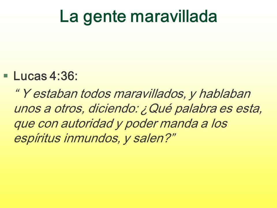 La gente maravillada §Lucas 4:36: Y estaban todos maravillados, y hablaban unos a otros, diciendo: ¿Qué palabra es esta, que con autoridad y poder man